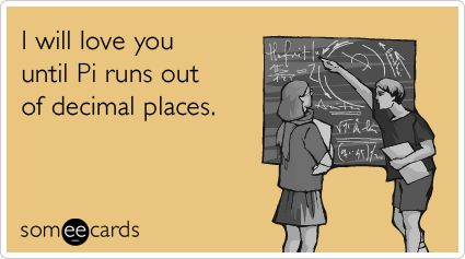 I will love you until Pi runs out of decimal places.