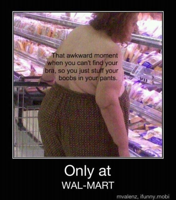 AGAIN- DO YOUR BOOBS HANG LOW - DO THEY WOBBLE TO THE WALMART FLOOR.