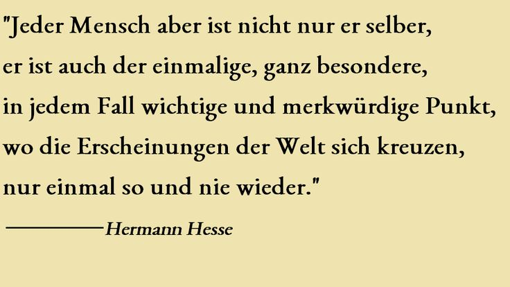 """""""Jeder #Mensch aber ist nicht er er selber, er ist auch der einmalige, ganz besondere, in jedem Fall wichtige und merkwürdige Punkt, wo die Erscheinungen der #Welt sich kreuzen, nur einmal so und nie wieder."""" Hermann #Hesse"""