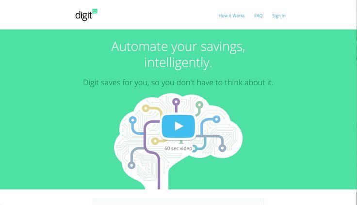 Se risparmiare non è il vostro forte, potreste considerare di affidarvi a Digit.  Digit è un servizio completamente automatico che trasferisce piccole somme di denaro, tra i 5$ e i 50$ alla settimana, dal vostro conto corrente, a un fondo di risparmio garantito.  Il funzionamento si basa su un algoritmo di analisi del pattern di spesa e di guadagno, di modo da non versare mai sul conto corrente più soldi di quanto non sia possibile.  Ora non ci sono più scuse per risparmiare.