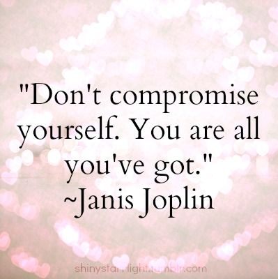 """ Don't compromise yourself. You are all you've got."" ~ Janis Joplin. #quote #inspirational #SelfCare"
