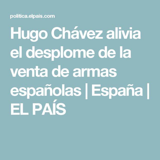 Hugo Chávez alivia el desplome de la venta de armas españolas | España | EL PAÍS