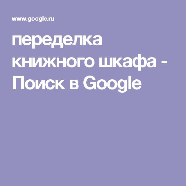 переделка книжного шкафа - Поиск в Google