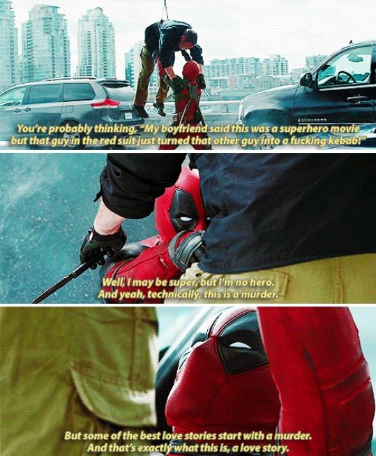 Wade Wilson: You're probably thinking, 'My boyfriend said this was a superhero movie, but that guy in the red suit just turned that other guy into a fucking kebab.' Well, I may be super, but I'm no hero. And yeah, technically, this is a murder. But some of the best love stories start with a murder. And that's exactly what this is: A love story. (Deadpool)