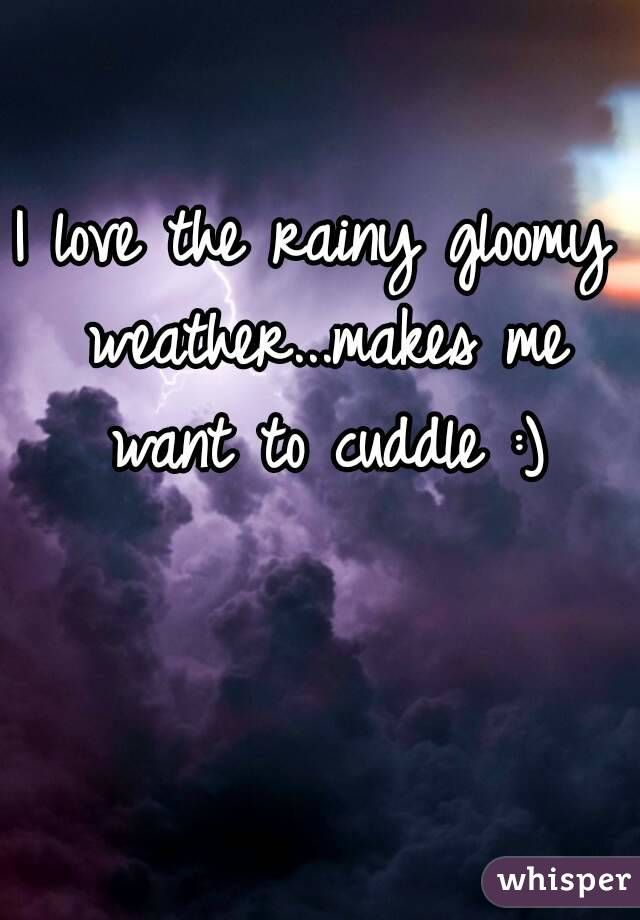 I love the rainy gloomy weather...makes me want to cuddle :)