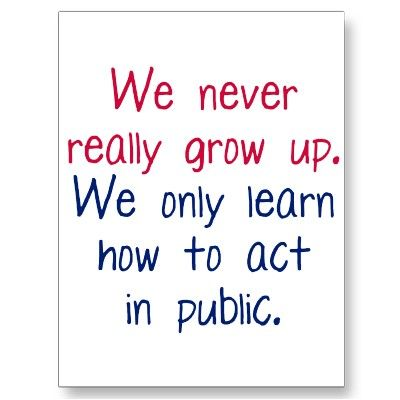 We never really grow up.  We only learn how to act in public.  Well, some of us do.  Some of us are still working on it.