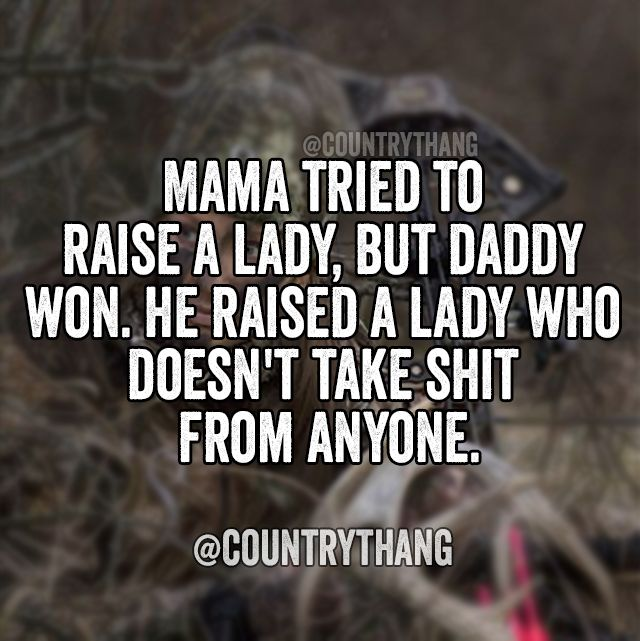 Mama tried to raise a lady but daddy won. He raised a lady who doesn't take **** from anyone.