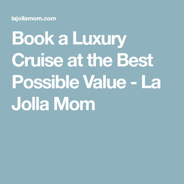 Book a Luxury Cruise at the Best Possible Value - La Jolla Mom