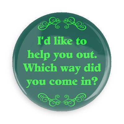 Funny Buttons - Custom Buttons - Promotional Badges - Witty Insults Funny Sayings Pins - Wacky Buttons - I'd like to help you out. Which way did you come in?