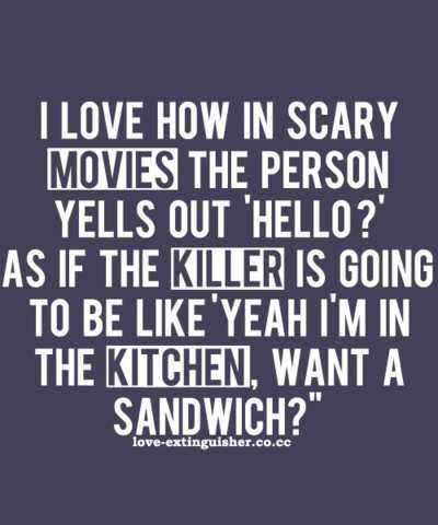 Haha yes! It's dangerous to go in your nightgown take this soon to be broken flashlight with you. :)Sandwiches, Laugh, Quotes, Scary Movies, The Killers, Funny Stuff, So True, Horror Movie, True Stories