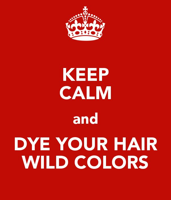 KEEP CALM and DYE YOUR HAIR WILD COLORS - KEEP CALM AND CARRY ON Image Generator - brought to you by the Ministry of Information