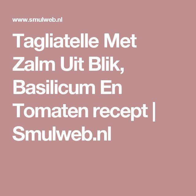 Tagliatelle Met Zalm Uit Blik, Basilicum En Tomaten recept | Smulweb.nl