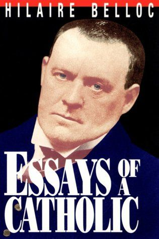Essays of a Catholic: A Fine Introduction to Hilaire Belloc - long review with great quotes. http://corjesusacratissimum.org/2013/11/essays-of-a-catholic-a-fine-introduction-to-hilaire-belloc-review/