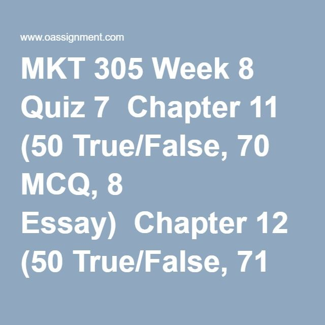 MKT 305 Week 8 Quiz 7  Chapter 11 (50 True/False, 70 MCQ, 8 Essay)  Chapter 12 (50 True/False, 71 MCQ, 6 Essay)