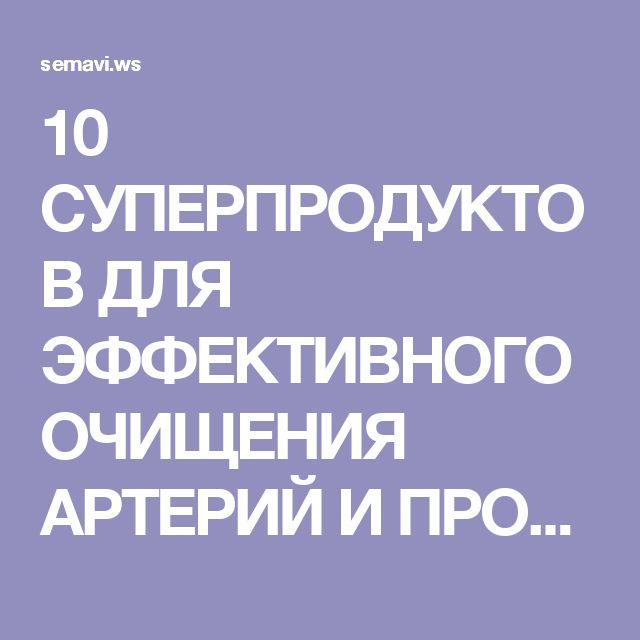 10 СУПЕРПРОДУКТОВ ДЛЯ ЭФФЕКТИВНОГО ОЧИЩЕНИЯ АРТЕРИЙ И ПРОФИЛАКТИКИ ИНФАРКТА!