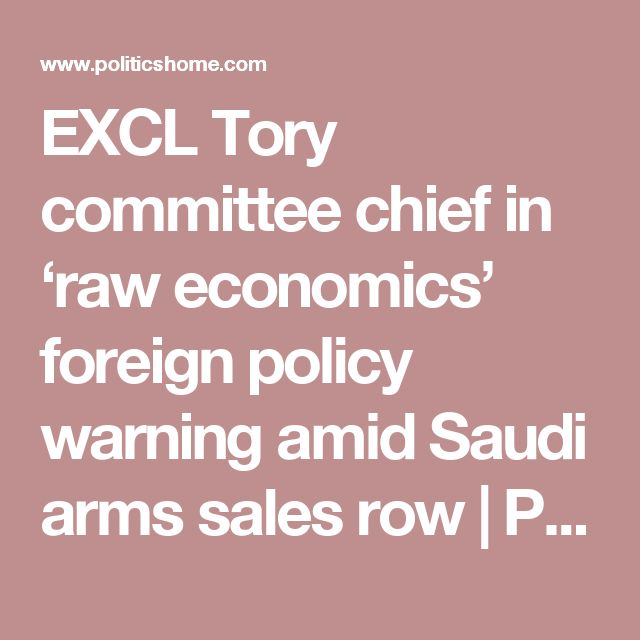EXCL Tory committee chief in 'raw economics' foreign policy warning amid Saudi arms sales row   PoliticsHome.com