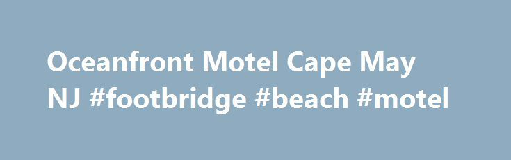 Oceanfront Motel Cape May NJ #footbridge #beach #motel http://hotel.remmont.com/oceanfront-motel-cape-may-nj-footbridge-beach-motel/  #cape may motels # Sun and Fun on the Oceanfront The Buckingham Motel Looking for affordable motels in beautiful Cape May, NJ with a full range of amenities and oceanfront views? If so, the Buckingham Motel allows you to conveniently take advantage of Cape May's sparking white sandy beaches, entertaining local seashore activities, quaint historic […]
