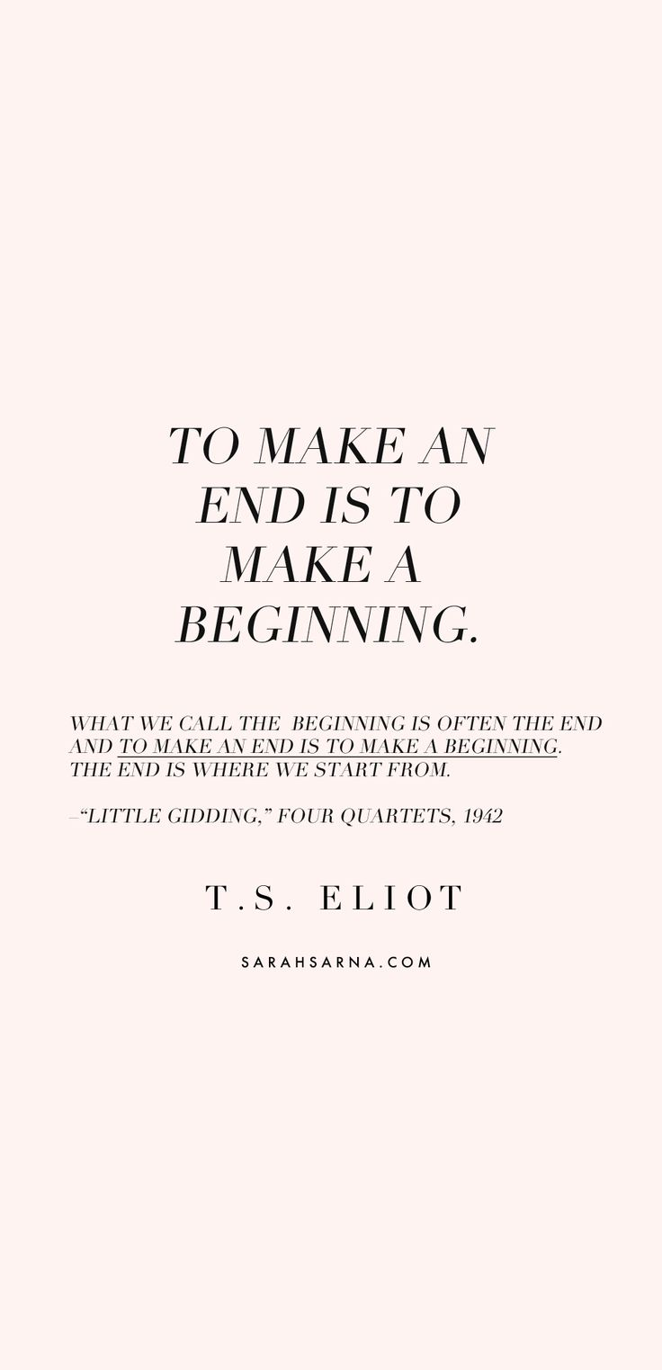 What we call the beginning is often the end and to make an end is to make a beginning. – T.S. Eliot