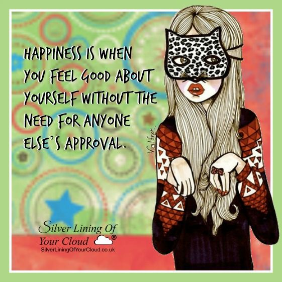 Happiness is when you feel good about yourself without the need for anyone else's approval. ..._More fantastic quotes on: https://www.facebook.com/SilverLiningOfYourCloud  _Follow my Quote Blog on: http://silverliningofyourcloud.wordpress.com/