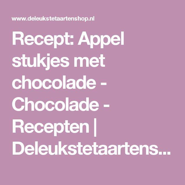 Recept: Appel stukjes met chocolade - Chocolade - Recepten  | Deleukstetaartenshop.nl