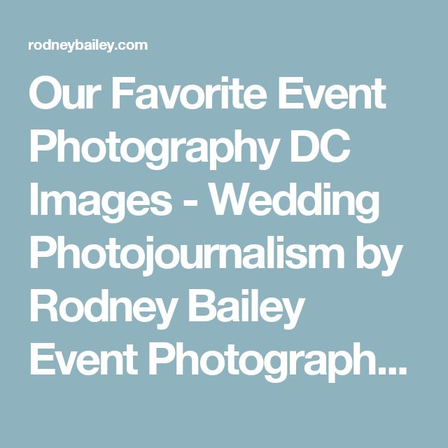 Our Favorite Event Photography DC Images - Wedding Photojournalism by Rodney Bailey Event Photographers DC | Venue | Reception | florals | Conference Photographer | Event photojournalism | Cost | photos | Lighting |planner |Washington DC | Virginia | Maryland | VA | MD | Northern | photographers |