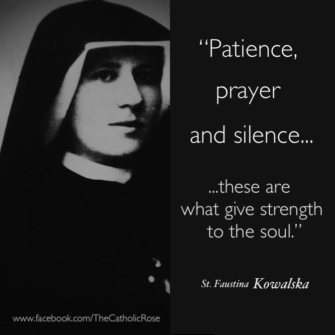Patience, Prayer and Silence - these are what give strength to the soul. - St. Faustina
