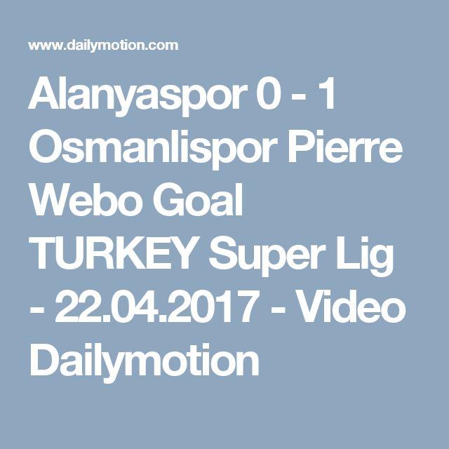 Alanyaspor 0 - 1 Osmanlispor Pierre Webo Goal TURKEY Super Lig - 22.04.2017 - Video Dailymotion