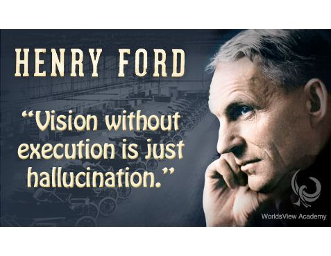 Vision without execution is just hallucination - Henry Ford