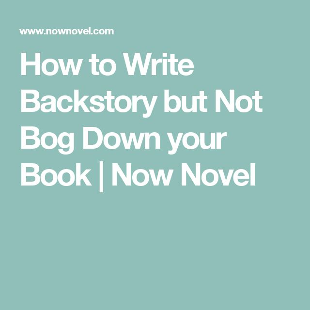 How to Write Backstory but Not Bog Down your Book | Now Novel