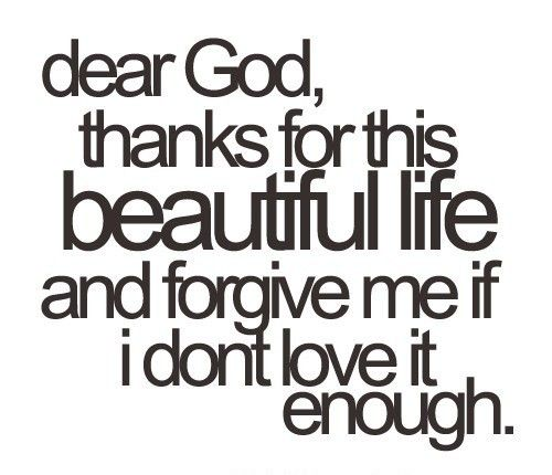 Dear God, thanks for this beautiful life and forgive me if I