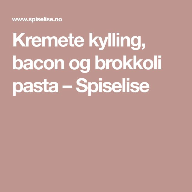 Kremete kylling, bacon og brokkoli pasta – Spiselise
