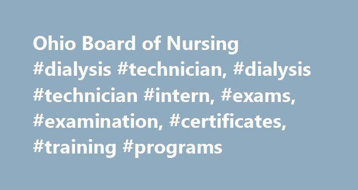 Ohio Board of Nursing #dialysis #technician, #dialysis #technician #intern, #exams, #examination, #certificates, #training #programs http://england.nef2.com/ohio-board-of-nursing-dialysis-technician-dialysis-technician-intern-exams-examination-certificates-training-programs/  # Ohio Board of Nursing – Dialysis Technicians Dialysis Certificate Verification Welcome to the Ohio Board of Nursing Dialysis Technician Certificate certification Service. This information is updated regularly.To check…