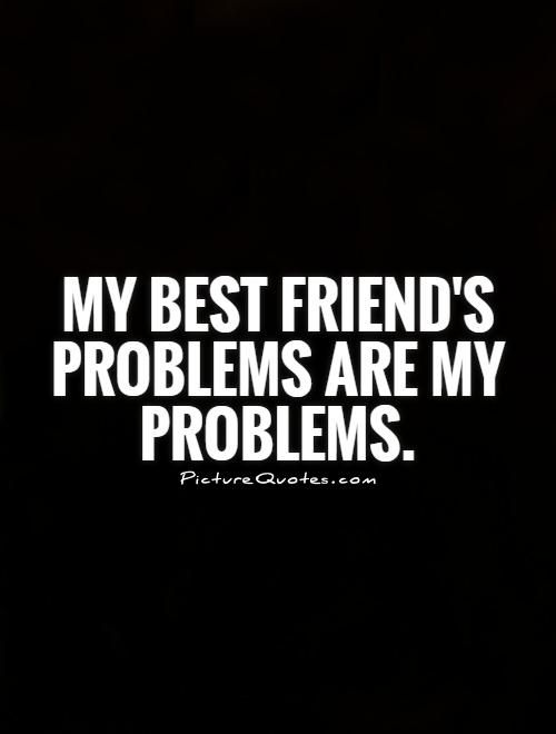 My best friend's problems are my problems. Friendship quotes on PictureQuotes.com.