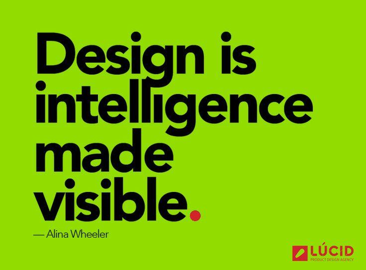 Design is intelligence made visible. -Alina Wheeler Product Design #productdesign