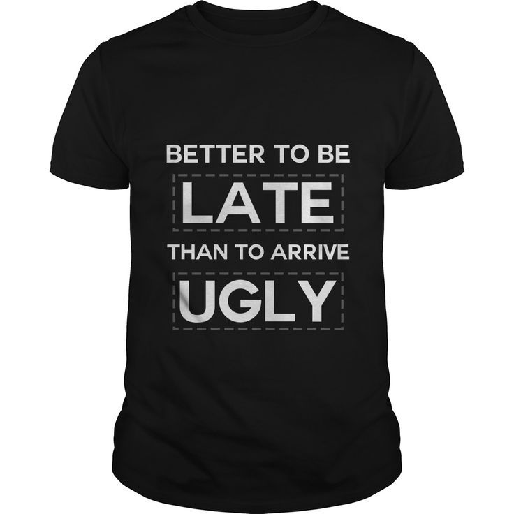Better To Be Late Than To Arrive Ugly Great Gift For Funny People.  Funny humor Guy Tee / Ladies Tee / Hoodies / Youth Tee / Guy V Neck / Unisex Longsleeve.   Looking for humor, crazy and funny t shirts for guys and girls?   Let the shirt express your humor and feelings... #funnytee #humor #teens #Hilarious #witty #popculture #funnyshirt #sunfrog #giftideas #Lisaliza #lol #coolshirtdesigns