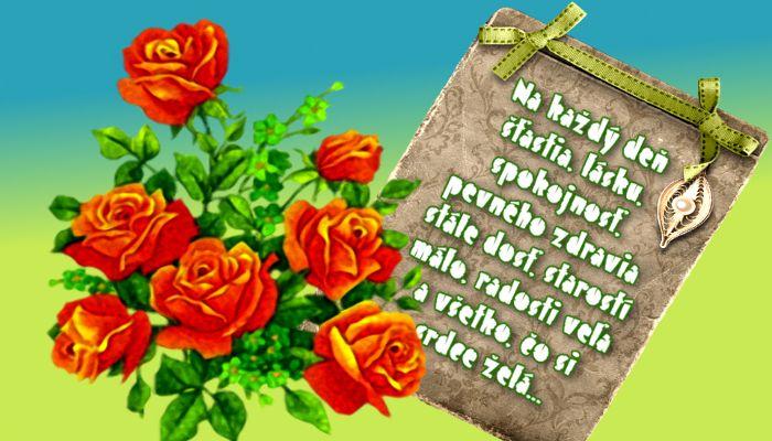Na každý deň šťastia, lásku, spokojnosť, pevného zdravia stále dosť, starostí málo, radosti veľa a všetko, čo si srdce želá...