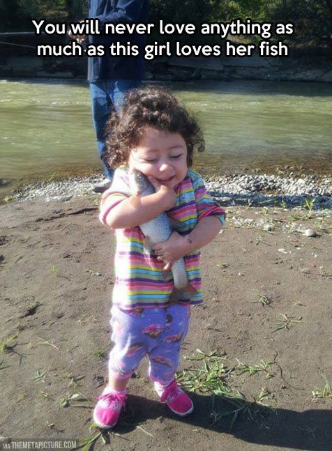 You will never love anything as much as this little girl loves her fish.