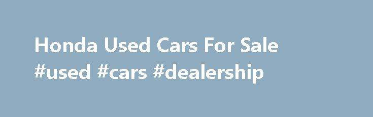 Honda Used Cars For Sale #used #cars #dealership http://car-auto.nef2.com/honda-used-cars-for-sale-used-cars-dealership/  #sulit.com used cars for sale # FREE AD SPACE FOR USED VEHICLES FOR SALE Please place in your subject heading – Used Vehicle For Sale Provide us with the following information 1) Model Make – year, transmission, brand 2) Usage…Continue Reading