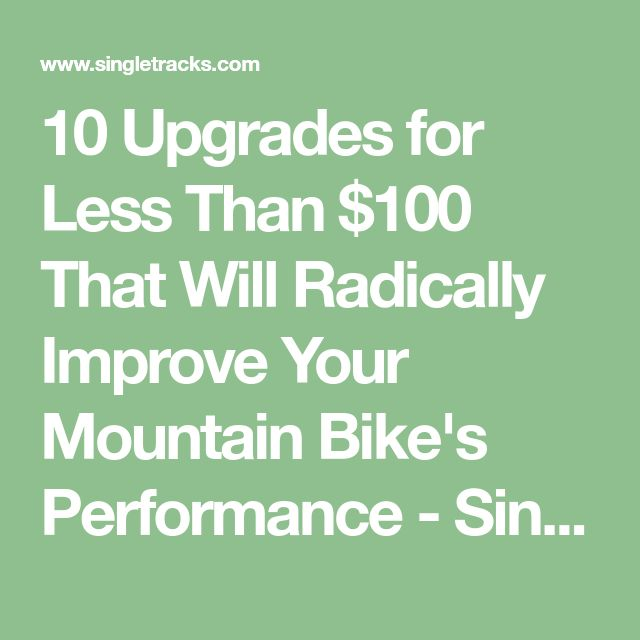10 Upgrades for Less Than $100 That Will Radically Improve Your Mountain Bike's Performance - Singletracks Mountain Bike News