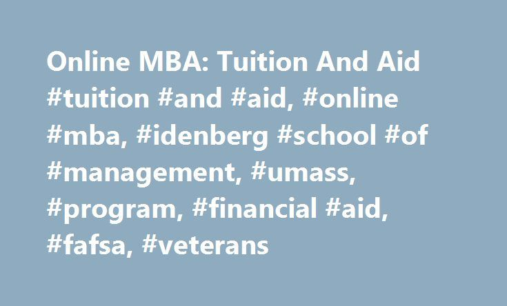 Online MBA: Tuition And Aid #tuition #and #aid, #online #mba, #idenberg #school #of #management, #umass, #program, #financial #aid, #fafsa, #veterans http://maryland.remmont.com/online-mba-tuition-and-aid-tuition-and-aid-online-mba-idenberg-school-of-management-umass-program-financial-aid-fafsa-veterans/  # Online MBA: Tuition & Aid Isenberg offers a superior education at a competitive rate, making your MBA an exceptional return on your investment. With our affordable tuition and excellent…