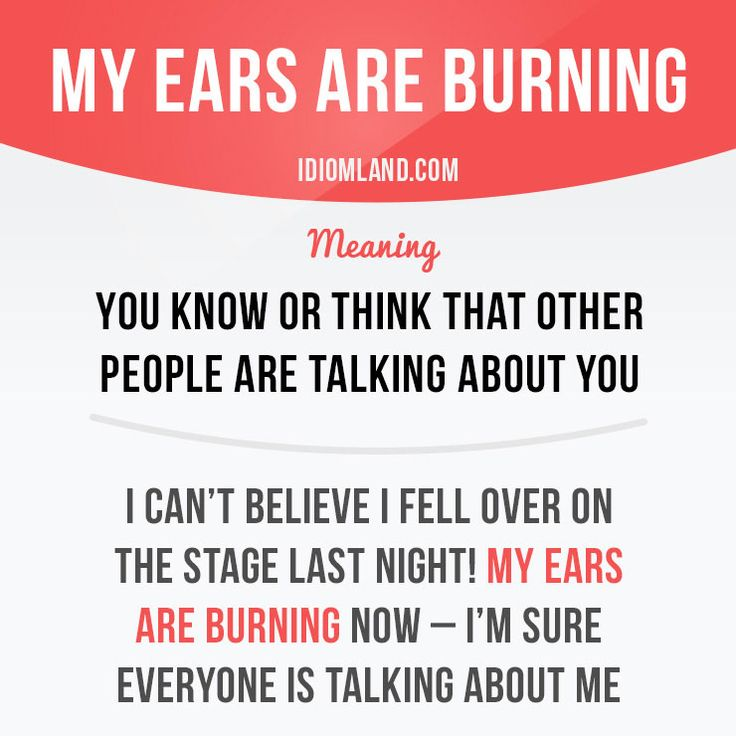 """""""My ears are burning"""" means """"you know or think that other people are talking about you"""".  Example: I can't believe I fell over on the stage last night! My ears are burning now – I'm sure everyone is talking about me.  #idiom #idioms #saying #sayings #phrase #phrases #expression #expressions #english #englishlanguage #learnenglish #studyenglish #language #vocabulary #dictionary #grammar #efl #esl #tesl #tefl #toefl #ielts #toeic #englishlearning #vocab #wordoftheday #phraseoftheday"""