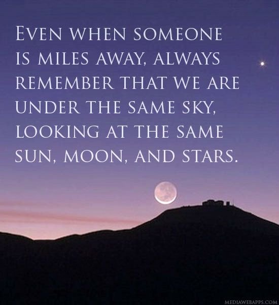 Even when someone is miles away, always remember that we are under the same sky, looking at the same sun, moon, and stars.