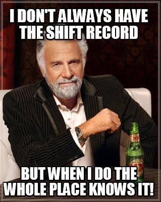 Meme Creator -  I don't Always have the shift record But when I do the whole place Knows it!  Meme Generator at MemeCreator.org!