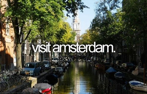 Bucket List: visit Amsterdam and smoke lots of weed.. lol maybe.