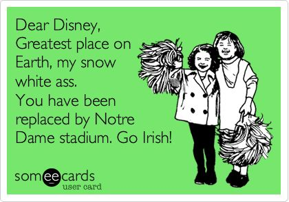 Funny Sports Ecard: Dear Disney, Greatest place on Earth, my snow white ass. You have been replaced by Notre Dame stadium. Go Irish!