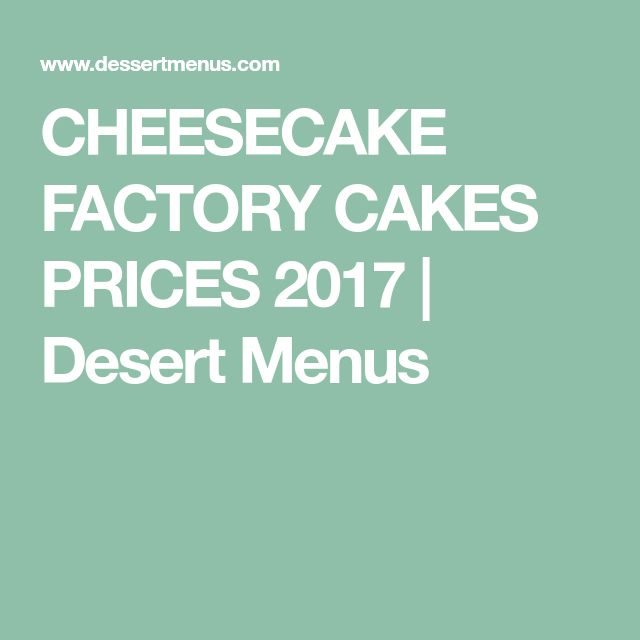 CHEESECAKE FACTORY CAKES PRICES 2017 | Desert Menus