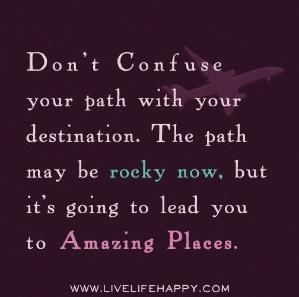Don't confuse your path with your destination. The path may be rocky now, but it's going to lead you to amazing places. by deeplifequotes, v... by tabatha