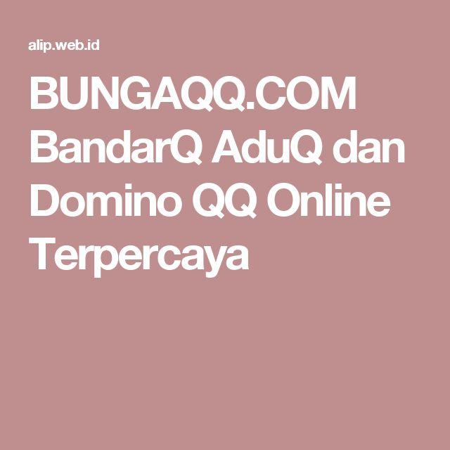BUNGAQQ.COM BandarQ AduQ dan Domino QQ Online Terpercaya