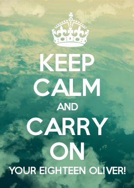 KEEP CALM AND CARRY ON YOUR EIGHTEEN OLIVER!