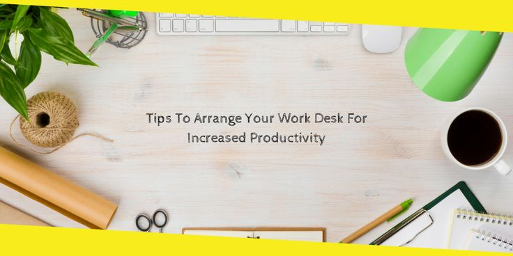 Tips To Arrange Your #workdesk For Increased #productivity